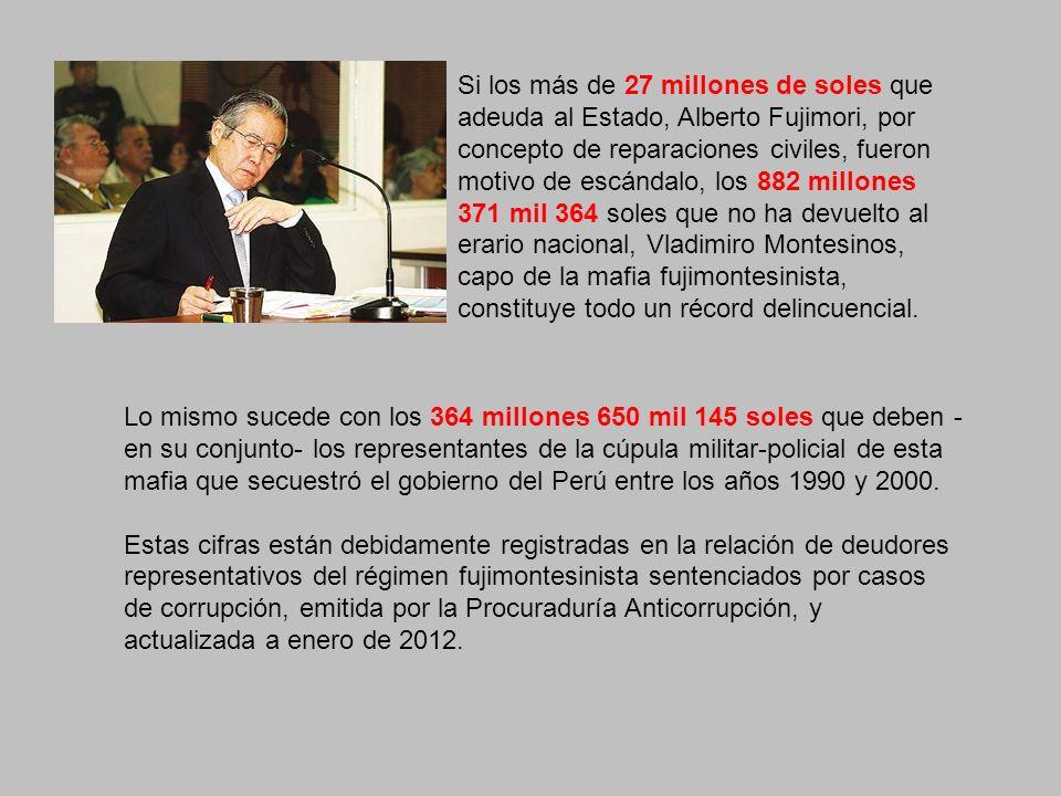 Si los más de 27 millones de soles que adeuda al Estado, Alberto Fujimori, por concepto de reparaciones civiles, fueron motivo de escándalo, los 882 millones 371 mil 364 soles que no ha devuelto al erario nacional, Vladimiro Montesinos, capo de la mafia fujimontesinista, constituye todo un récord delincuencial.