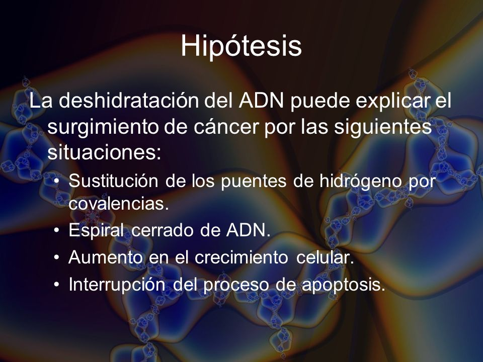 Hipótesis La deshidratación del ADN puede explicar el surgimiento de cáncer por las siguientes situaciones: