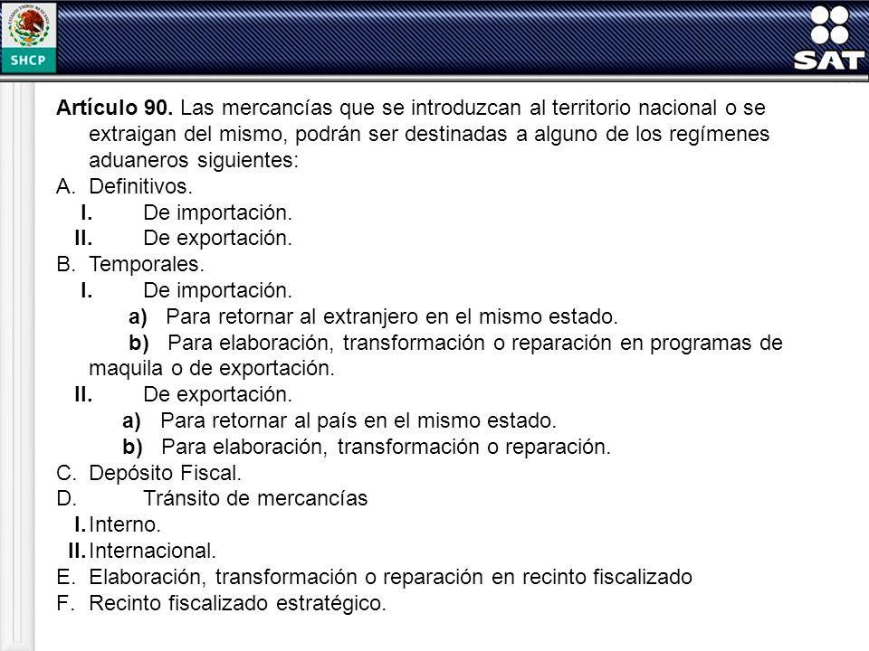 Artículo 90. Las mercancías que se introduzcan al territorio nacional o se extraigan del mismo, podrán ser destinadas a alguno de los regímenes aduaneros siguientes: