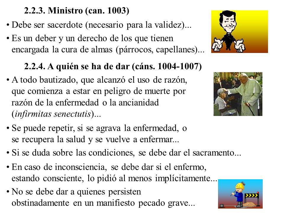 2.2.3. Ministro (can. 1003) Debe ser sacerdote (necesario para la validez)...