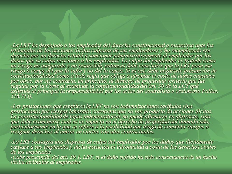 -La LRT ha despojado a los empleados del derecho constitucional a resarcirse ante los trtibunales de las acciones ilícitas culposas de sus empleadores y ha reemplazado ese derecho por un derecho estatal a sancionar administrativamente al empleador por los daños que su culpa ocasiones a los empleados.