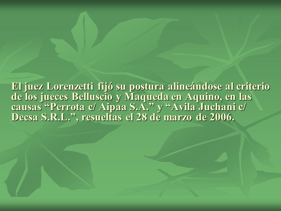 El juez Lorenzetti fijó su postura alineándose al criterio de los jueces Belluscio y Maqueda en Aquino, en las causas Perrota c/ Aipaa S.A. y Avila Juchani c/ Decsa S.R.L. , resueltas el 28 de marzo de 2006.