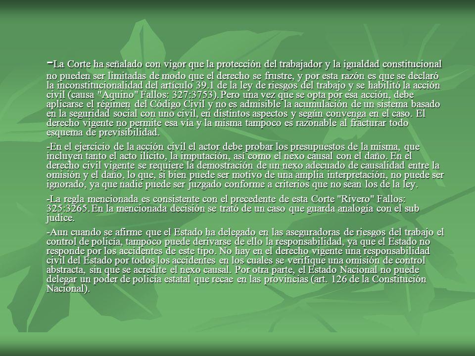 -La Corte ha señalado con vigor que la protección del trabajador y la igualdad constitucional no pueden ser limitadas de modo que el derecho se frustre, y por esta razón es que se declaró la inconstitucionalidad del artículo 39.1 de la ley de riesgos del trabajo y se habilitó la acción civil (causa Aquino Fallos: 327:3753). Pero una vez que se opta por esa acción, debe aplicarse el régimen del Código Civil y no es admisible la acumulación de un sistema basado en la seguridad social con uno civil, en distintos aspectos y según convenga en el caso. El derecho vigente no permite esa vía y la misma tampoco es razonable al fracturar todo esquema de previsibilidad.