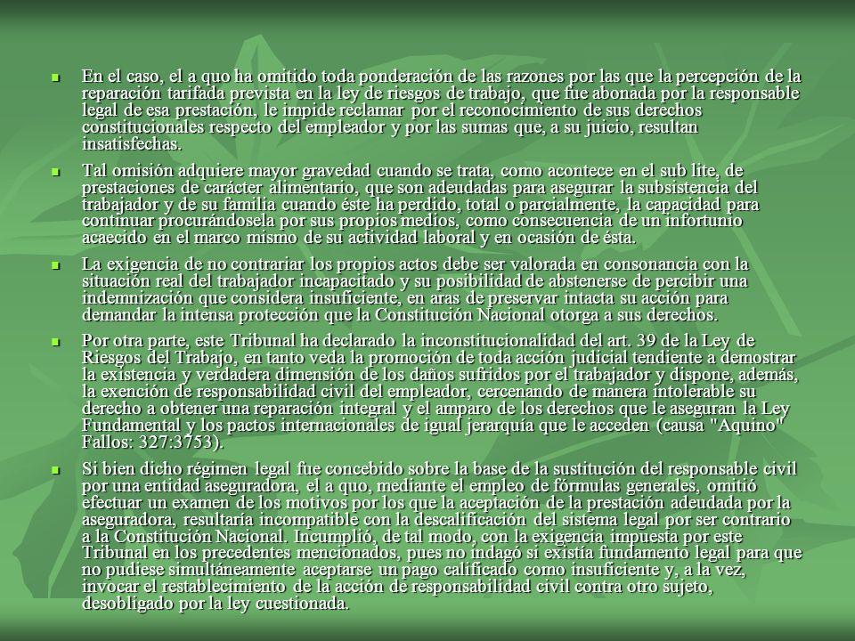 En el caso, el a quo ha omitido toda ponderación de las razones por las que la percepción de la reparación tarifada prevista en la ley de riesgos de trabajo, que fue abonada por la responsable legal de esa prestación, le impide reclamar por el reconocimiento de sus derechos constitucionales respecto del empleador y por las sumas que, a su juicio, resultan insatisfechas.