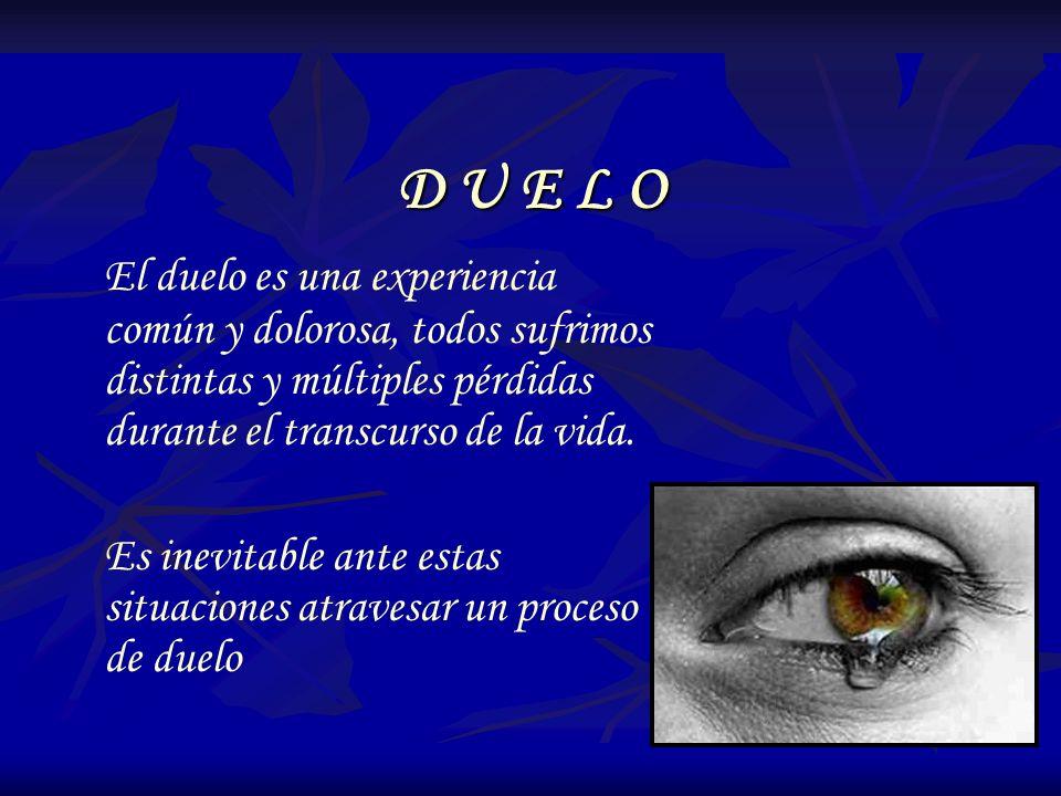 D U E L O El duelo es una experiencia común y dolorosa, todos sufrimos distintas y múltiples pérdidas durante el transcurso de la vida.