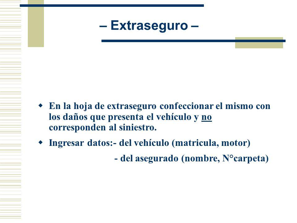 – Extraseguro – En la hoja de extraseguro confeccionar el mismo con los daños que presenta el vehículo y no corresponden al siniestro.