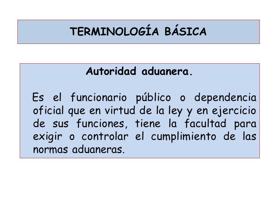 TERMINOLOGÍA BÁSICA Autoridad aduanera.