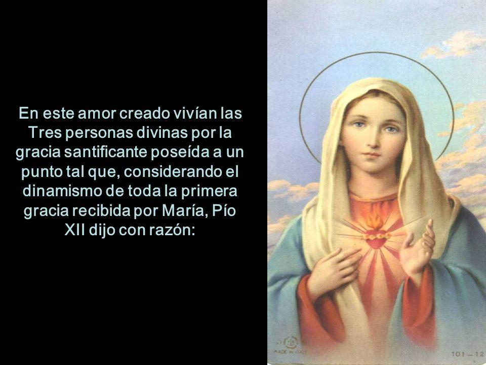 En este amor creado vivían las Tres personas divinas por la gracia santificante poseída a un punto tal que, considerando el dinamismo de toda la primera gracia recibida por María, Pío XII dijo con razón: