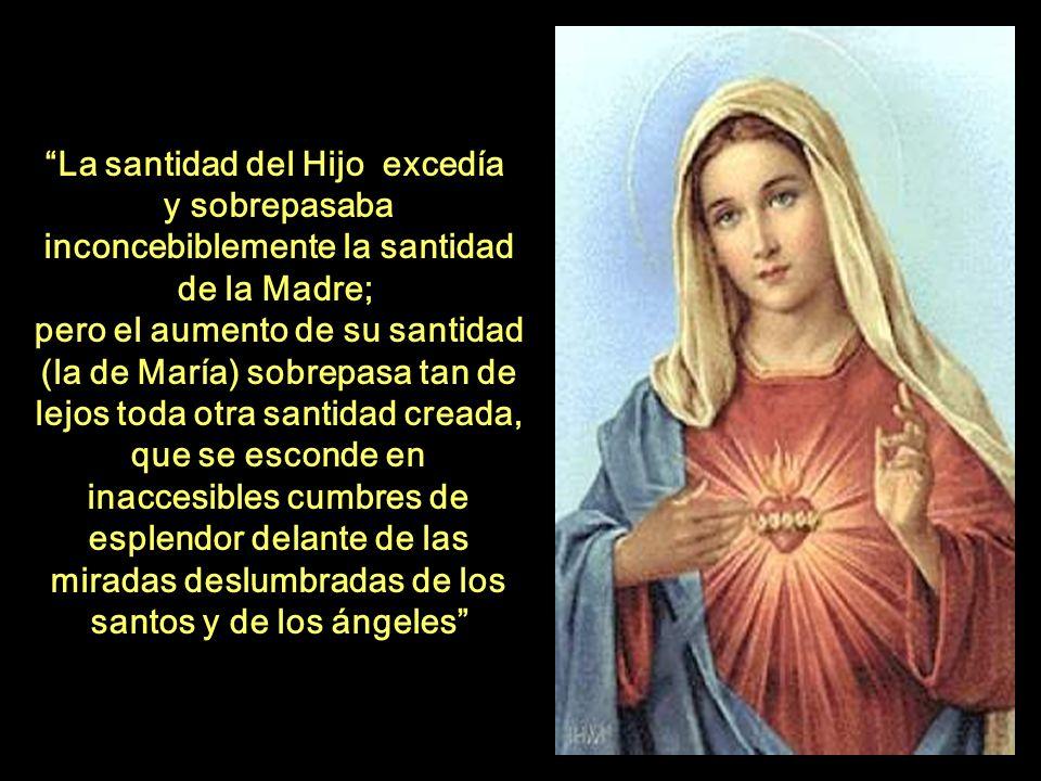 La santidad del Hijo excedía y sobrepasaba inconcebiblemente la santidad de la Madre; pero el aumento de su santidad (la de María) sobrepasa tan de lejos toda otra santidad creada, que se esconde en inaccesibles cumbres de esplendor delante de las miradas deslumbradas de los santos y de los ángeles