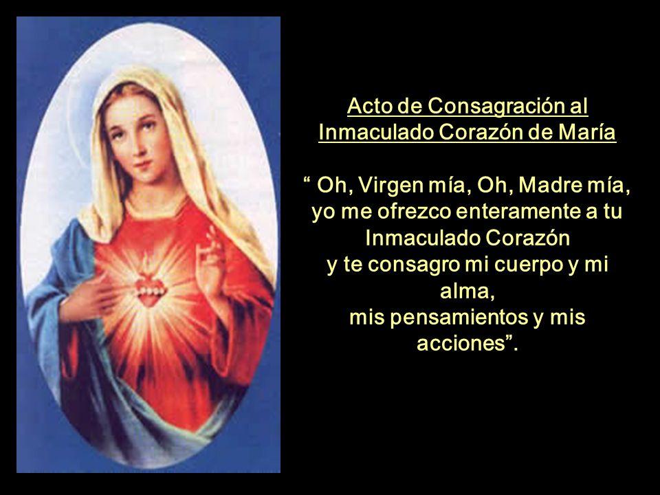 Acto de Consagración al Inmaculado Corazón de María Oh, Virgen mía, Oh, Madre mía, yo me ofrezco enteramente a tu Inmaculado Corazón y te consagro mi cuerpo y mi alma, mis pensamientos y mis acciones .