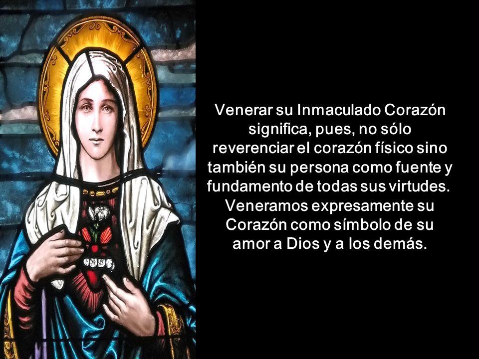 Venerar su Inmaculado Corazón significa, pues, no sólo reverenciar el corazón físico sino también su persona como fuente y fundamento de todas sus virtudes.