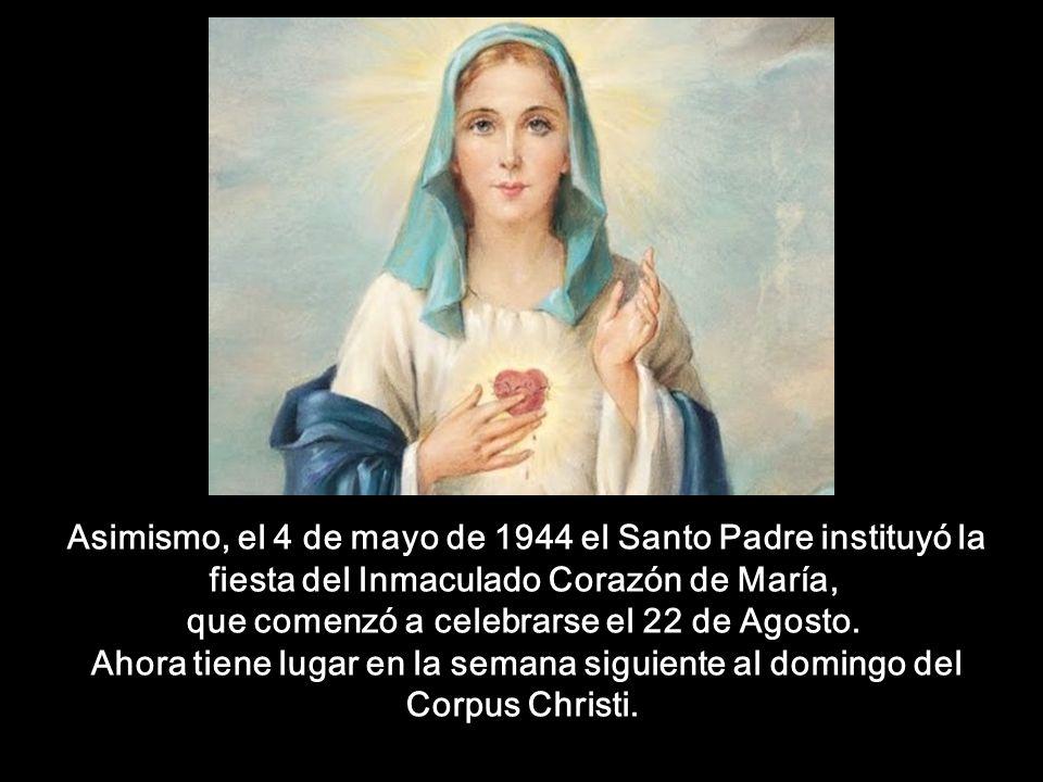 Asimismo, el 4 de mayo de 1944 el Santo Padre instituyó la fiesta del Inmaculado Corazón de María, que comenzó a celebrarse el 22 de Agosto.