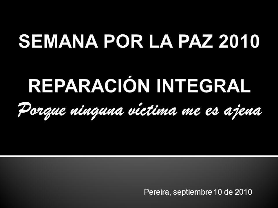 SEMANA POR LA PAZ 2010 REPARACIÓN INTEGRAL Porque ninguna víctima me es ajena