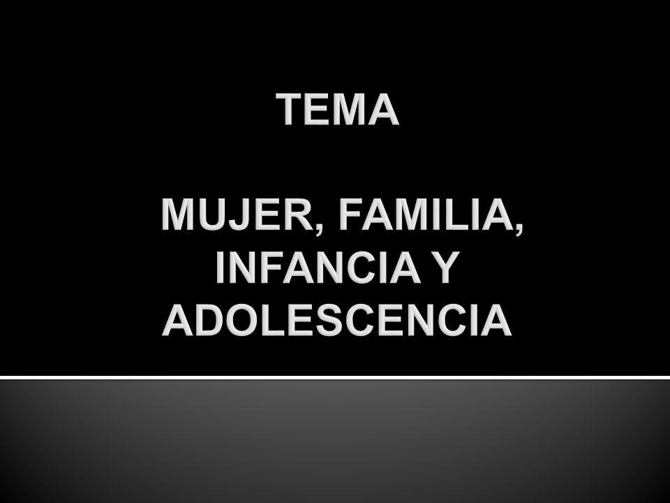 TEMA MUJER, FAMILIA, INFANCIA Y ADOLESCENCIA