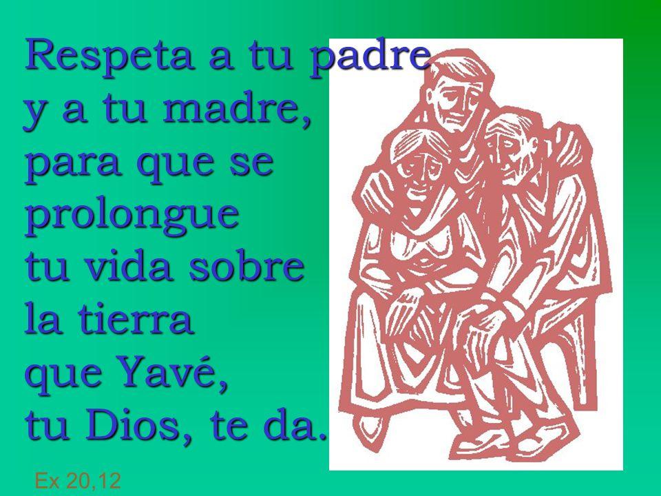 Respeta a tu padre y a tu madre, para que se prolongue tu vida sobre la tierra que Yavé, tu Dios, te da.