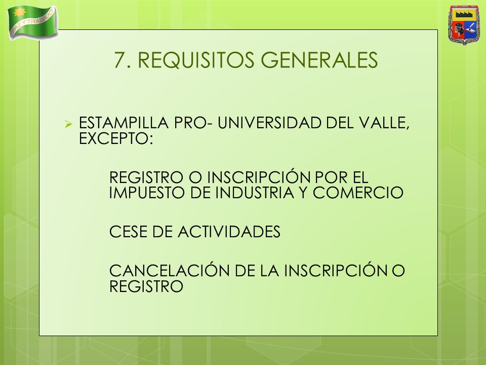 7. REQUISITOS GENERALES ESTAMPILLA PRO- UNIVERSIDAD DEL VALLE, EXCEPTO: REGISTRO O INSCRIPCIÓN POR EL IMPUESTO DE INDUSTRIA Y COMERCIO.