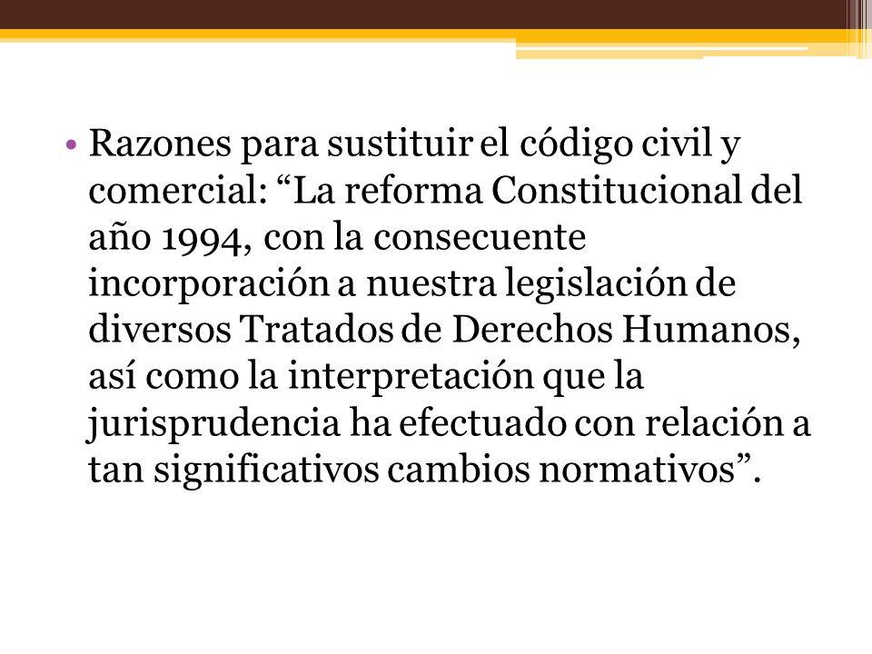 Razones para sustituir el código civil y comercial: La reforma Constitucional del año 1994, con la consecuente incorporación a nuestra legislación de diversos Tratados de Derechos Humanos, así como la interpretación que la jurisprudencia ha efectuado con relación a tan significativos cambios normativos .