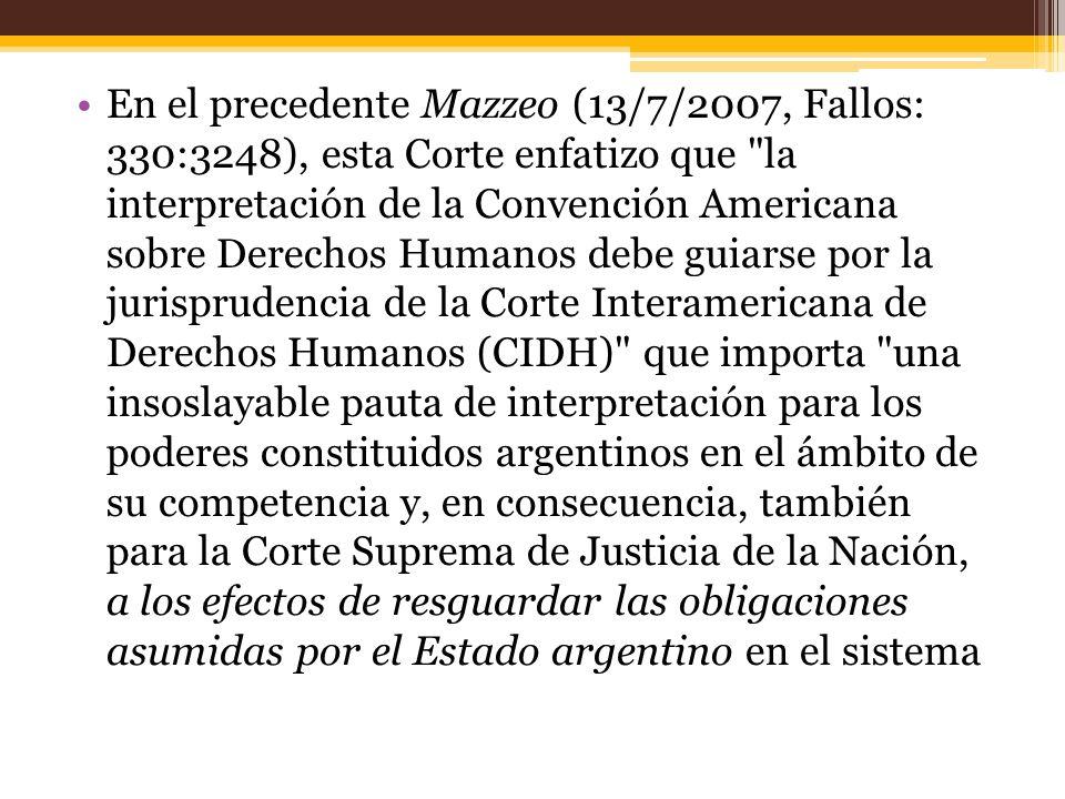 En el precedente Mazzeo (13/7/2007, Fallos: 330:3248), esta Corte enfatizo que la interpretación de la Convención Americana sobre Derechos Humanos debe guiarse por la jurisprudencia de la Corte Interamericana de Derechos Humanos (CIDH) que importa una insoslayable pauta de interpretación para los poderes constituidos argentinos en el ámbito de su competencia y, en consecuencia, también para la Corte Suprema de Justicia de la Nación, a los efectos de resguardar las obligaciones asumidas por el Estado argentino en el sistema