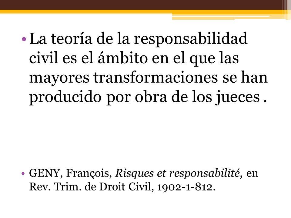 La teoría de la responsabilidad civil es el ámbito en el que las mayores transformaciones se han producido por obra de los jueces .