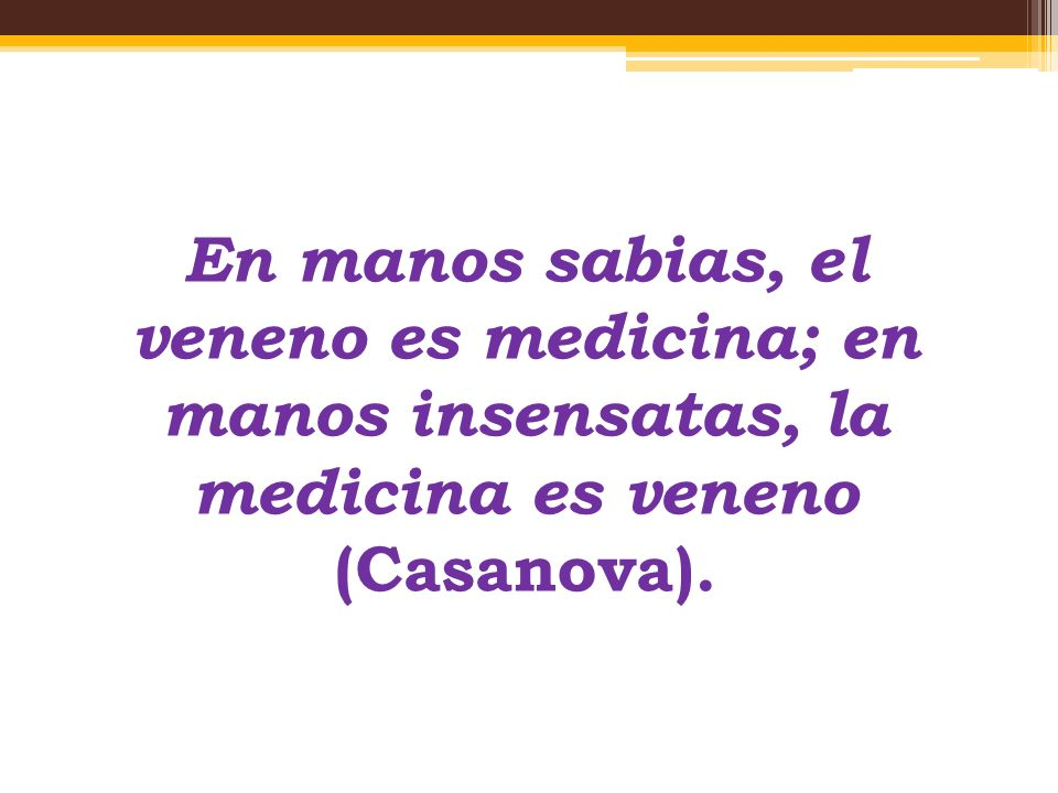 En manos sabias, el veneno es medicina; en manos insensatas, la medicina es veneno (Casanova).