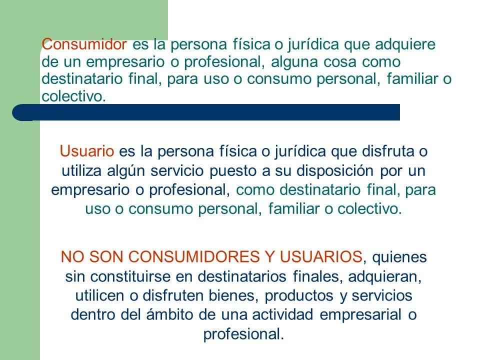 Consumidor es la persona física o jurídica que adquiere de un empresario o profesional, alguna cosa como destinatario final, para uso o consumo personal, familiar o colectivo.