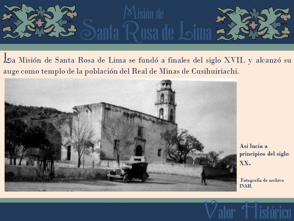 La Misión de Santa Rosa de Lima se fundó a finales del siglo XVII, y alcanzó su auge como templo de la población del Real de Minas de Cusihuiriachi.