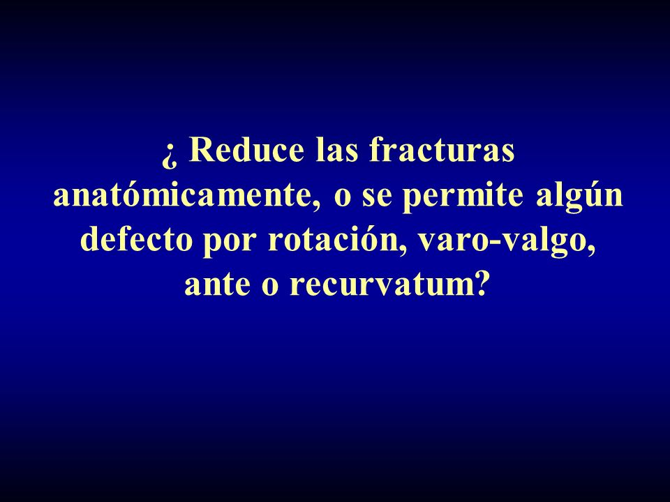 ¿ Reduce las fracturas anatómicamente, o se permite algún defecto por rotación, varo-valgo, ante o recurvatum