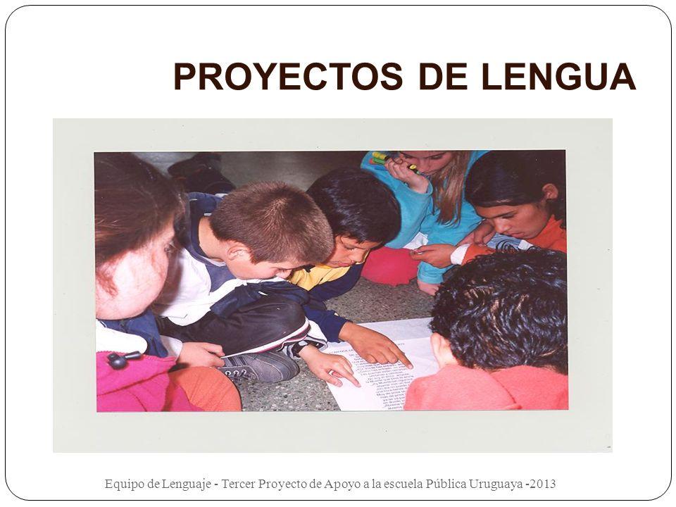 PROYECTOS DE LENGUA Equipo de Lenguaje - Tercer Proyecto de Apoyo a la escuela Pública Uruguaya -2013.