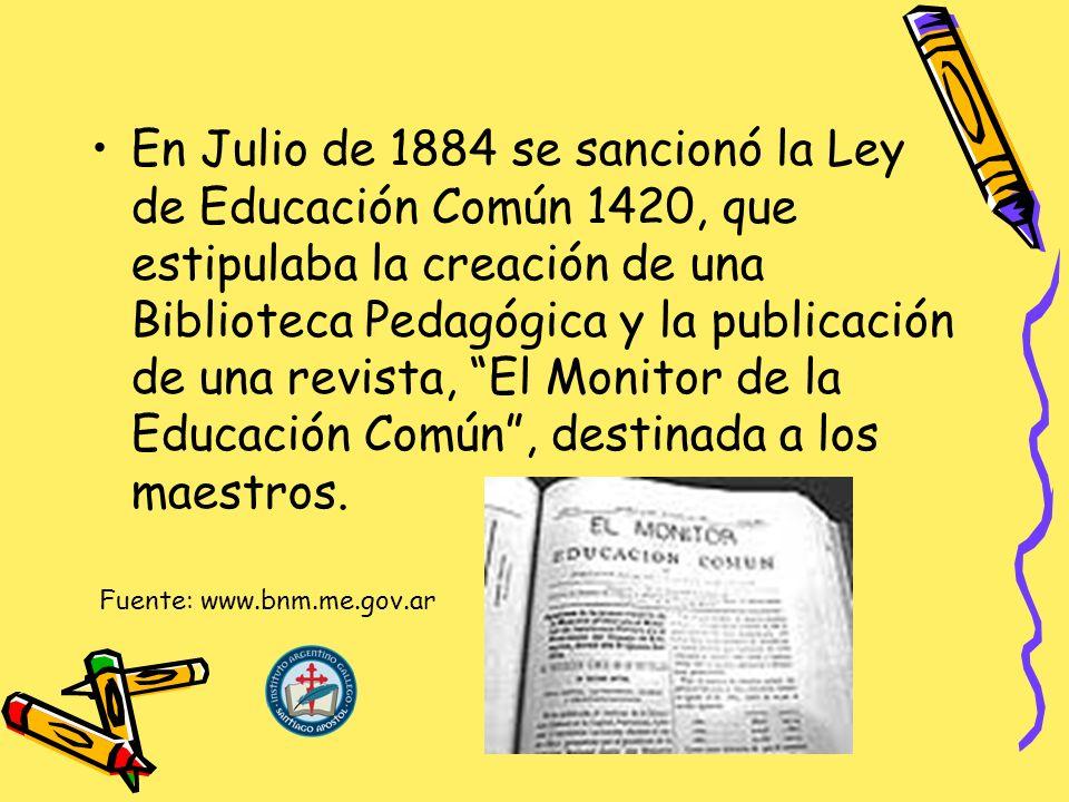 En Julio de 1884 se sancionó la Ley de Educación Común 1420, que estipulaba la creación de una Biblioteca Pedagógica y la publicación de una revista, El Monitor de la Educación Común , destinada a los maestros.