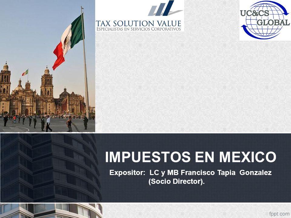 IMPUESTOS EN MEXICO Expositor: LC y MB Francisco Tapia Gonzalez