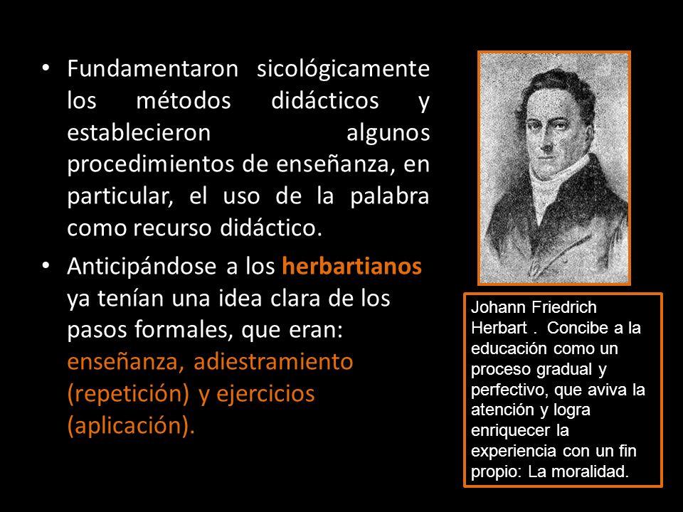 Fundamentaron sicológicamente los métodos didácticos y establecieron algunos procedimientos de enseñanza, en particular, el uso de la palabra como recurso didáctico.