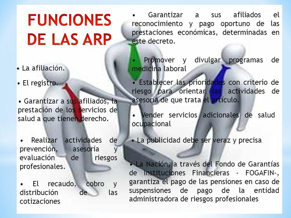 FUNCIONES DE LAS ARP. • Garantizar a sus afiliados el reconocimiento y pago oportuno de las prestaciones económicas, determinadas en este decreto.