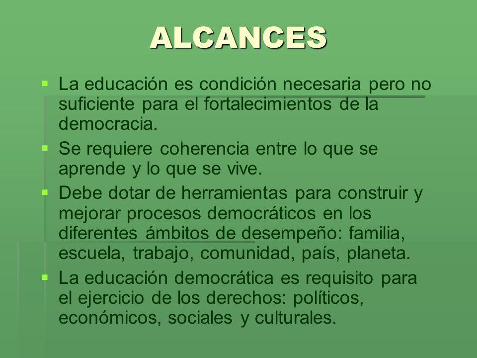 ALCANCES La educación es condición necesaria pero no suficiente para el fortalecimientos de la democracia.