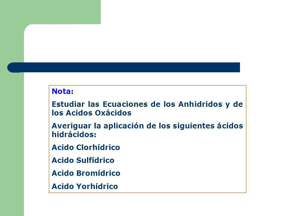 Nota:Estudiar las Ecuaciones de los Anhidridos y de los Acidos Oxácidos. Averiguar la aplicación de los siguientes ácídos hidrácidos: