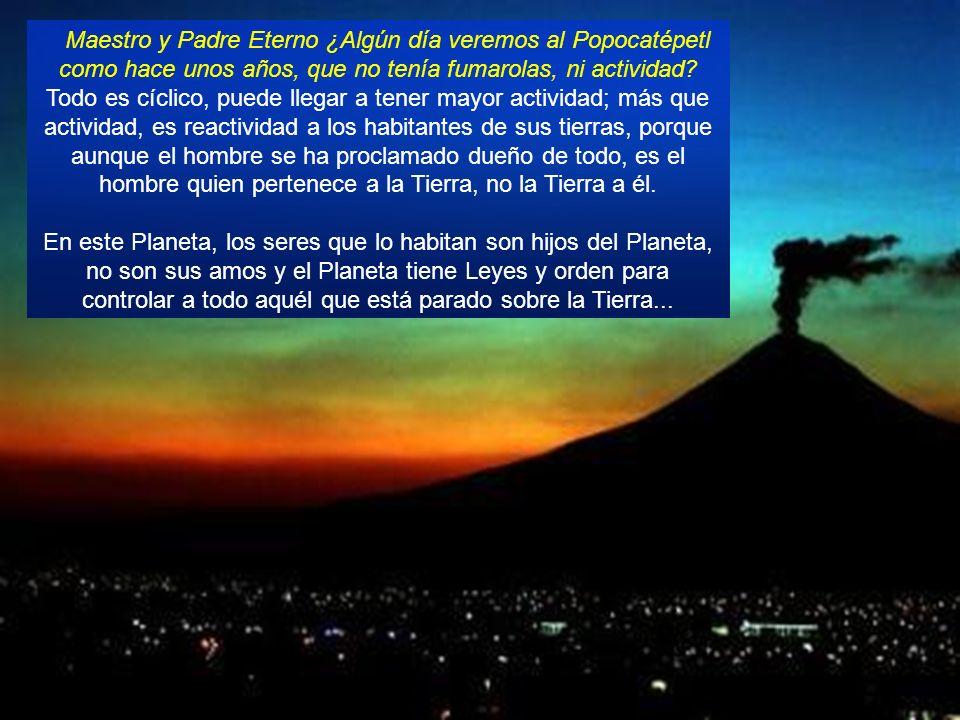 Maestro y Padre Eterno ¿Algún día veremos al Popocatépetl como hace unos años, que no tenía fumarolas, ni actividad