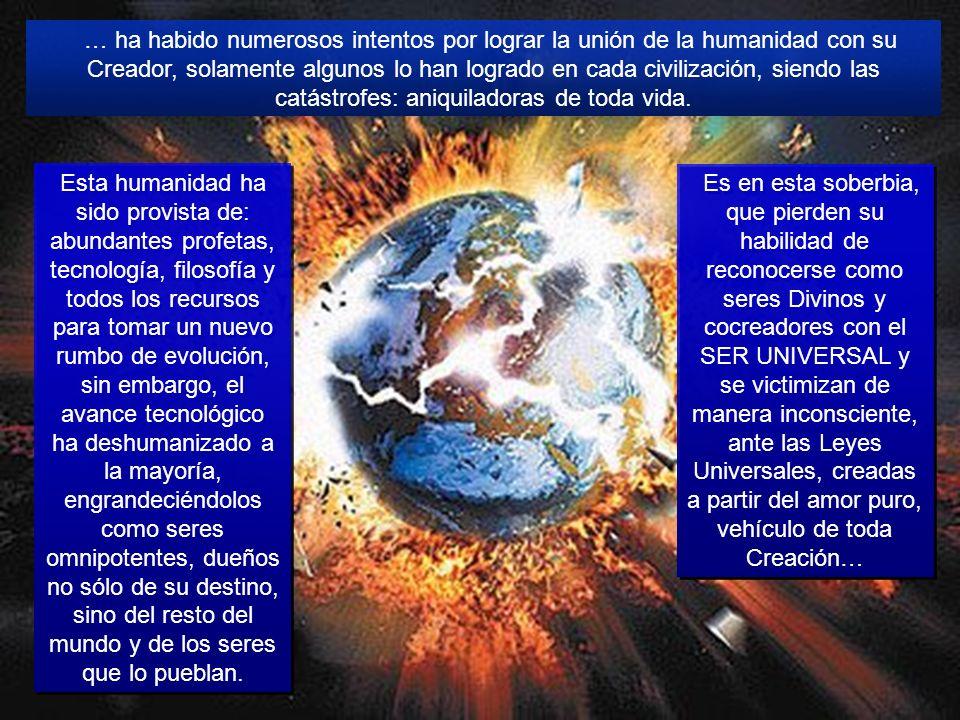 … ha habido numerosos intentos por lograr la unión de la humanidad con su Creador, solamente algunos lo han logrado en cada civilización, siendo las catástrofes: aniquiladoras de toda vida.