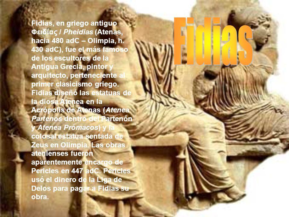 Fidias, en griego antiguo Φειδίας / Pheidias (Atenas, hacia 480 adC – Olimpia, h. 430 adC), fue el más famoso de los escultores de la Antigua Grecia, pintor y arquitecto, perteneciente al primer clasicismo griego. Fidias diseñó las estatuas de la diosa Atenea en la Acrópolis de Atenas (Atenea Partenos dentro del Partenón y Atenea Prómacos) y la colosal estatua sentada de Zeus en Olimpia. Las obras atenienses fueron aparentemente encargo de Pericles en 447 adC. Pericles usó el dinero de la Liga de Delos para pagar a Fidias su obra.