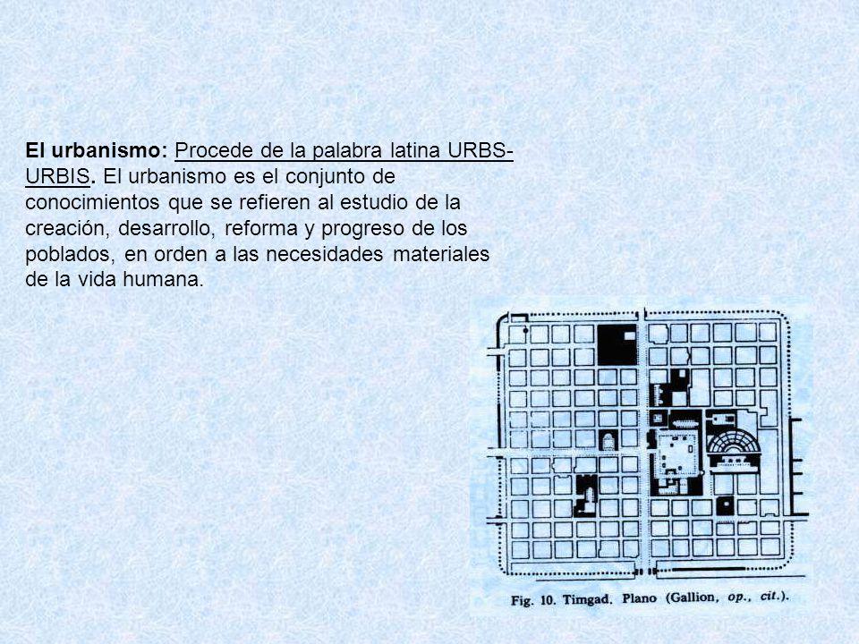 El urbanismo: Procede de la palabra latina URBS-URBIS