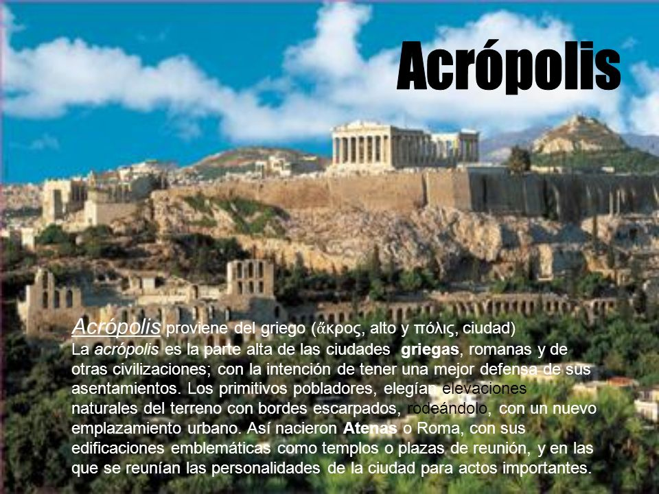 Acrópolis Acrópolis proviene del griego (ἄκρος, alto y πόλις, ciudad)