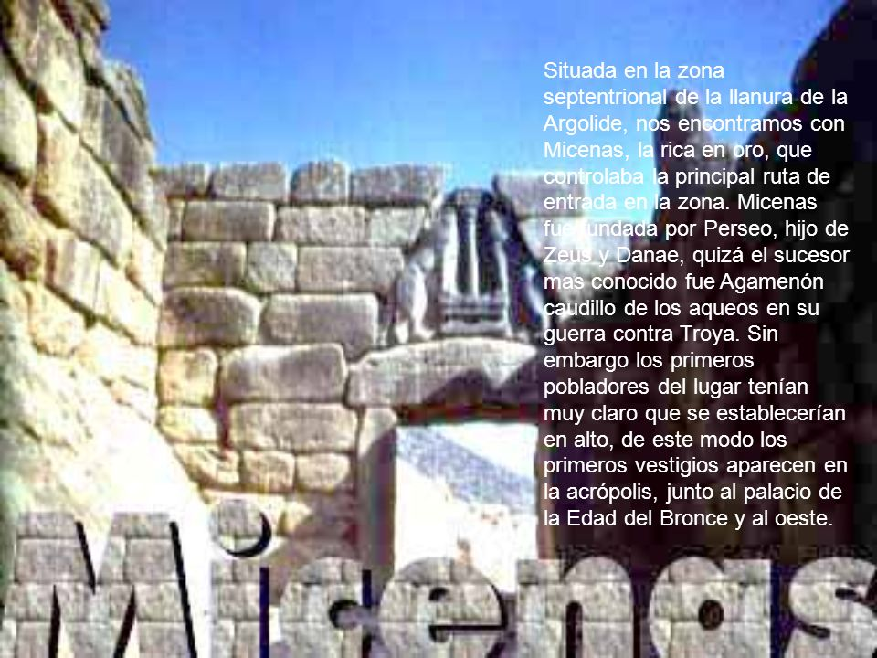 Situada en la zona septentrional de la llanura de la Argolide, nos encontramos con Micenas, la rica en oro, que controlaba la principal ruta de entrada en la zona.