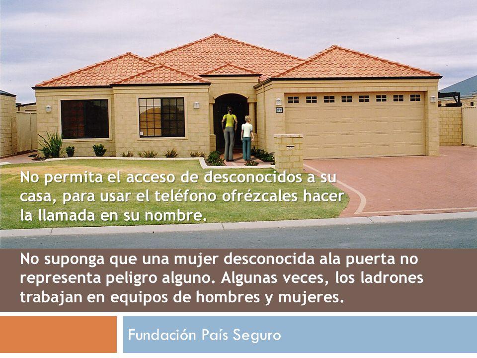 No permita el acceso de desconocidos a su casa, para usar el teléfono ofrézcales hacer la llamada en su nombre.