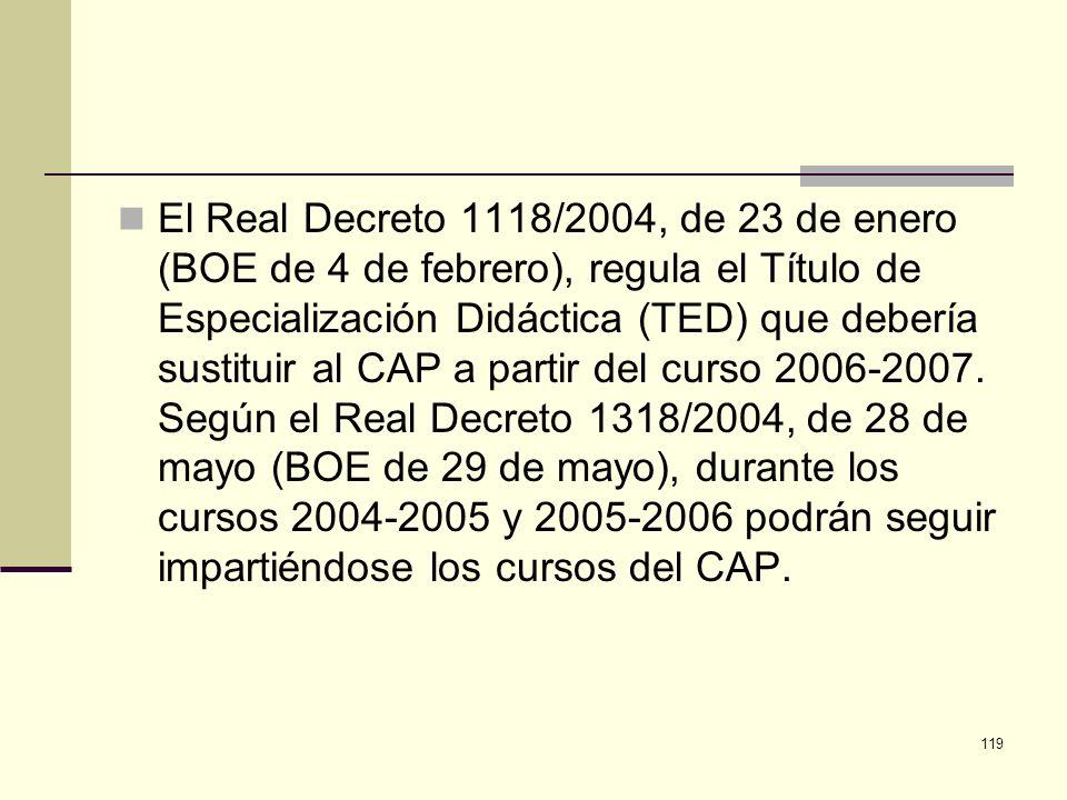 El Real Decreto 1118/2004, de 23 de enero (BOE de 4 de febrero), regula el Título de Especialización Didáctica (TED) que debería sustituir al CAP a partir del curso 2006-2007.
