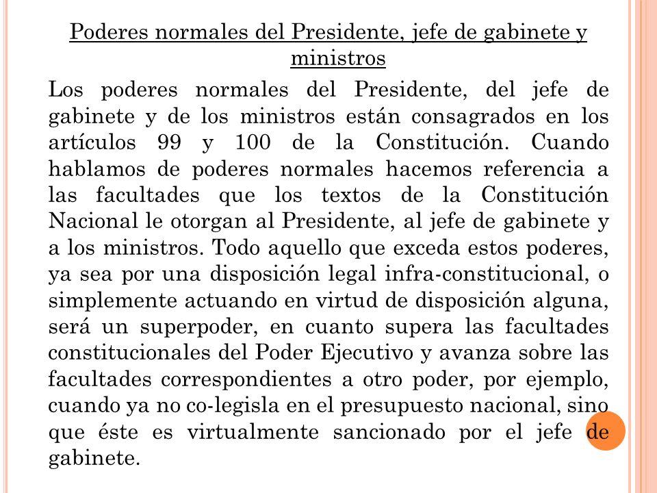 Poderes normales del Presidente, jefe de gabinete y ministros Los poderes normales del Presidente, del jefe de gabinete y de los ministros están consagrados en los artículos 99 y 100 de la Constitución.