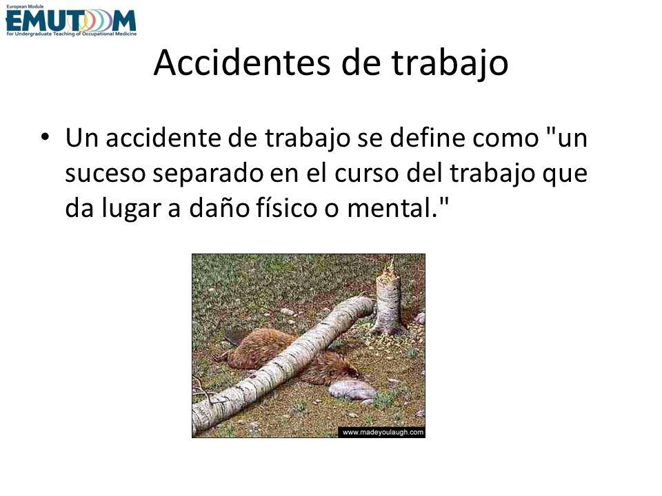 Accidentes de trabajo Un accidente de trabajo se define como un suceso separado en el curso del trabajo que da lugar a daño físico o mental.