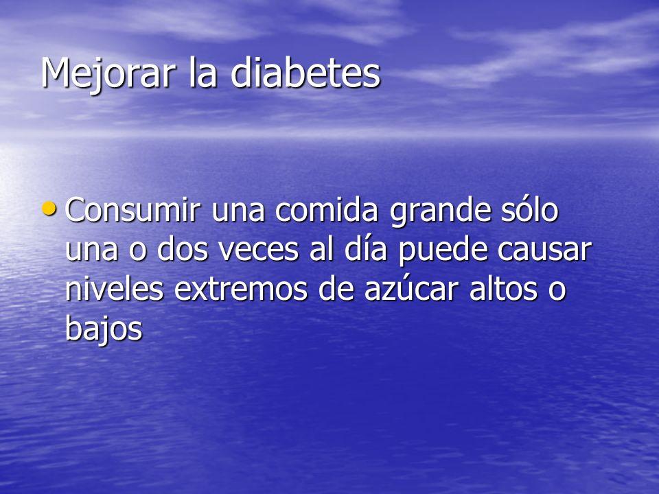 Mejorar la diabetes Consumir una comida grande sólo una o dos veces al día puede causar niveles extremos de azúcar altos o bajos.