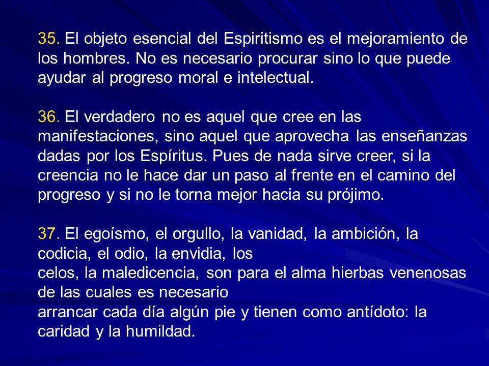 35. El objeto esencial del Espiritismo es el mejoramiento de los hombres. No es necesario procurar sino lo que puede ayudar al progreso moral e intelectual.
