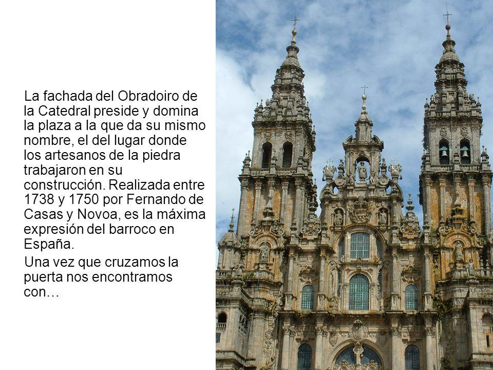 La fachada del Obradoiro de la Catedral preside y domina la plaza a la que da su mismo nombre, el del lugar donde los artesanos de la piedra trabajaron en su construcción. Realizada entre 1738 y 1750 por Fernando de Casas y Novoa, es la máxima expresión del barroco en España.