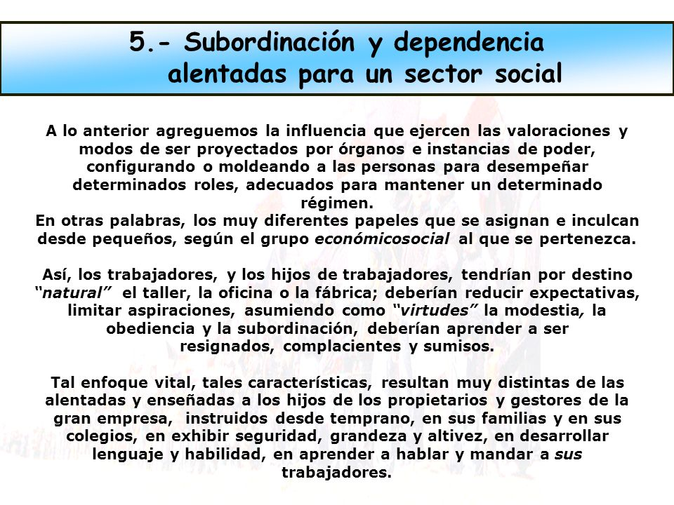 5.- Subordinación y dependencia alentadas para un sector social
