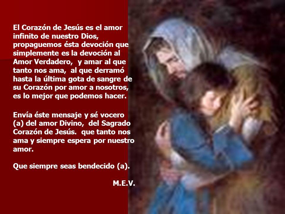 El Corazón de Jesús es el amor infinito de nuestro Dios, propaguemos ésta devoción que simplemente es la devoción al Amor Verdadero, y amar al que tanto nos ama, al que derramó hasta la última gota de sangre de su Corazón por amor a nosotros, es lo mejor que podemos hacer.