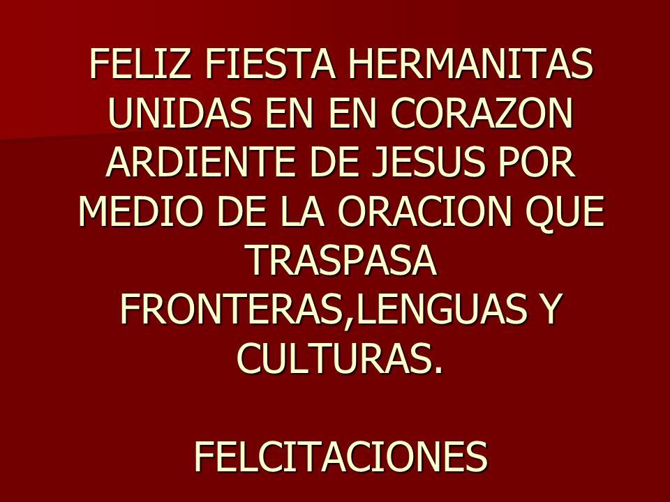 FELIZ FIESTA HERMANITAS UNIDAS EN EN CORAZON ARDIENTE DE JESUS POR MEDIO DE LA ORACION QUE TRASPASA FRONTERAS,LENGUAS Y CULTURAS.